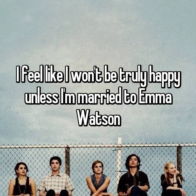 I feel like I won't be truly happy unless I'm married to Emma Watson