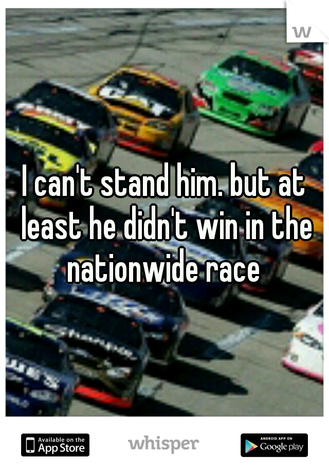 I can't stand him. but at least he didn't win in the nationwide race