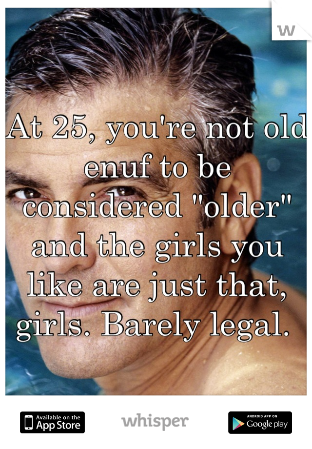 """At 25, you're not old enuf to be considered """"older"""" and the girls you like are just that, girls. Barely legal."""