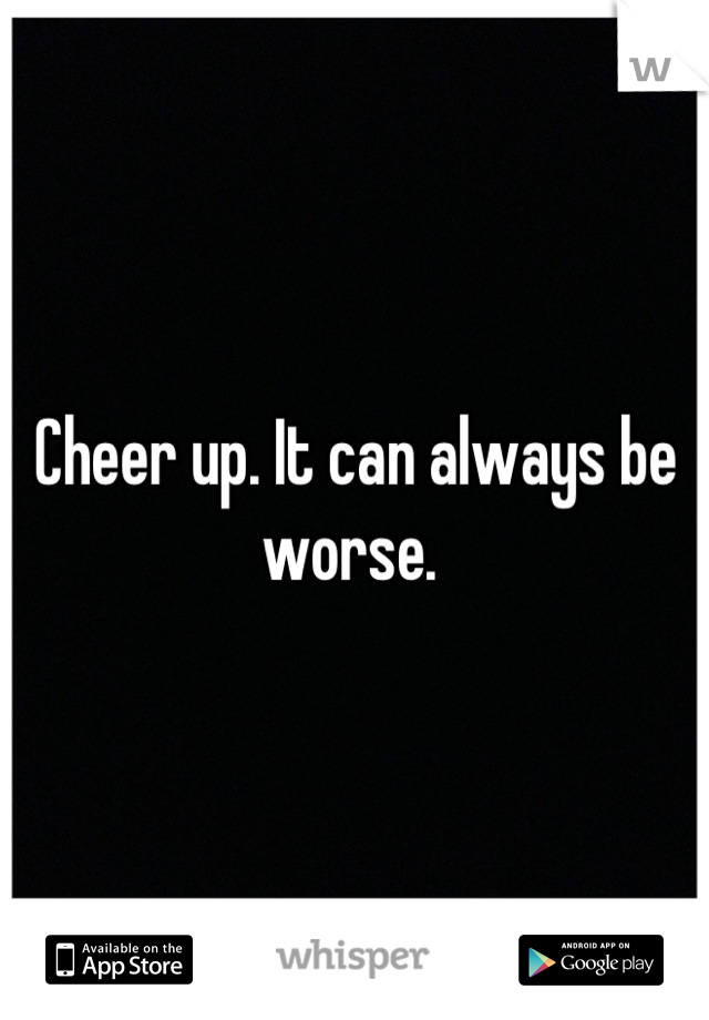 Cheer up. It can always be worse.