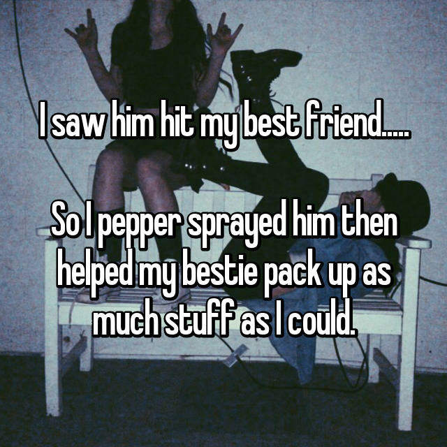 I saw him hit my best friend.....  So I pepper sprayed him then helped my bestie pack up as much stuff as I could.