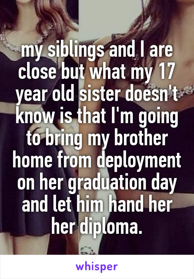 my siblings and I are close but what my 17 year old sister doesn't know is that I'm going to bring my brother home from deployment on her graduation day and let him hand her her diploma.