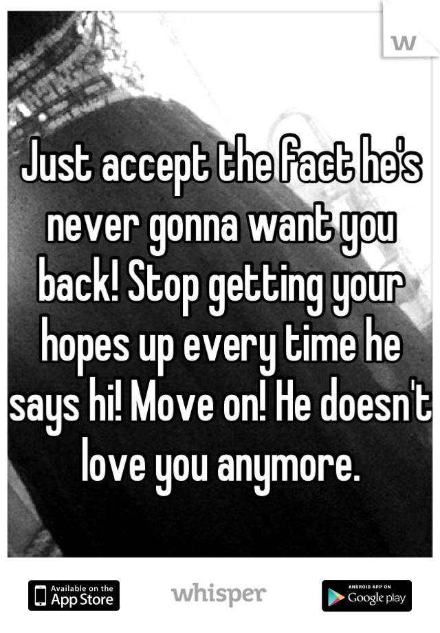 Just accept the fact he's never gonna want you back! Stop
