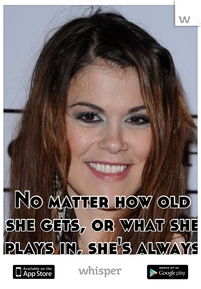 No matter how old she gets, or what she plays in, she's always gonna be Mosey.