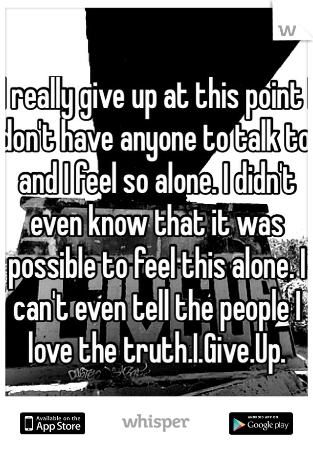 I really give up at this point I don't have anyone to talk to and I feel so alone. I didn't even know that it was possible to feel this alone. I can't even tell the people I love the truth.I.Give.Up.