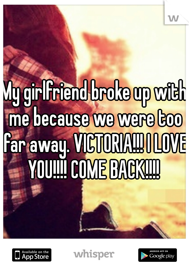 My girlfriend broke up with me because we were too far away. VICTORIA!!! I LOVE YOU!!!! COME BACK!!!!
