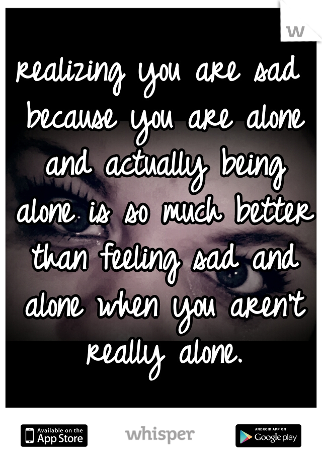 realizing you are sad because you are alone and actually being alone is so much better than feeling sad and alone when you aren't really alone.
