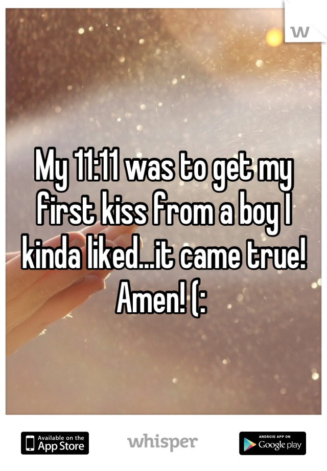 My 11:11 was to get my first kiss from a boy I kinda liked...it came true! Amen! (: