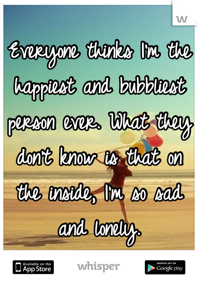 Everyone thinks I'm the happiest and bubbliest person ever. What they don't know is that on the inside, I'm so sad and lonely.
