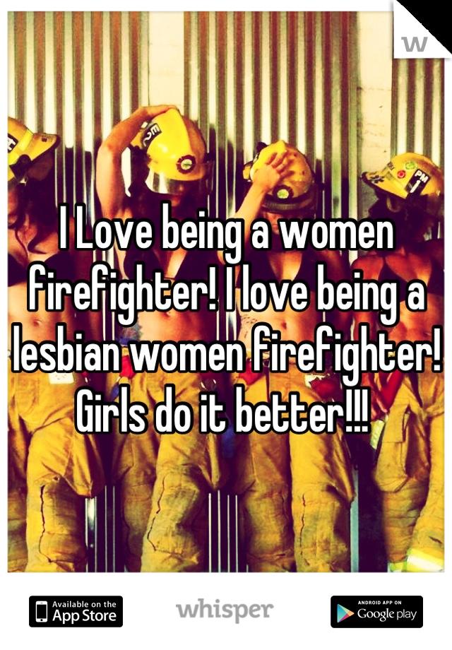 I Love being a women firefighter! I love being a lesbian women firefighter! Girls do it better!!!