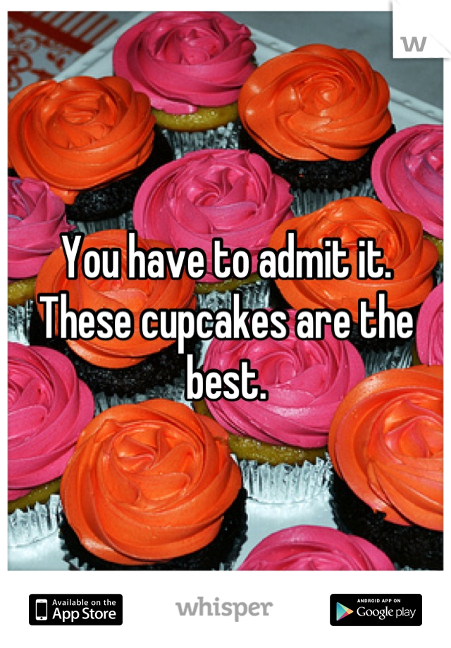 You have to admit it. These cupcakes are the best.