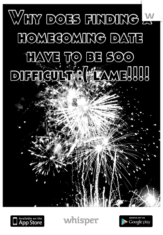 Why does finding a homecoming date have to be soo difficult :( lame!!!!