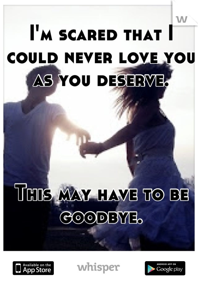 I'm scared that I could never love you as you deserve.     This may have to be goodbye.