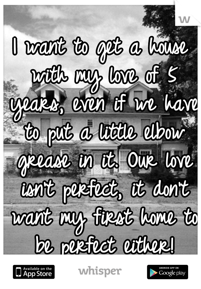 I want to get a house with my love of 5 years, even if we have to put a little elbow grease in it. Our love isn't perfect, it don't want my first home to be perfect either!