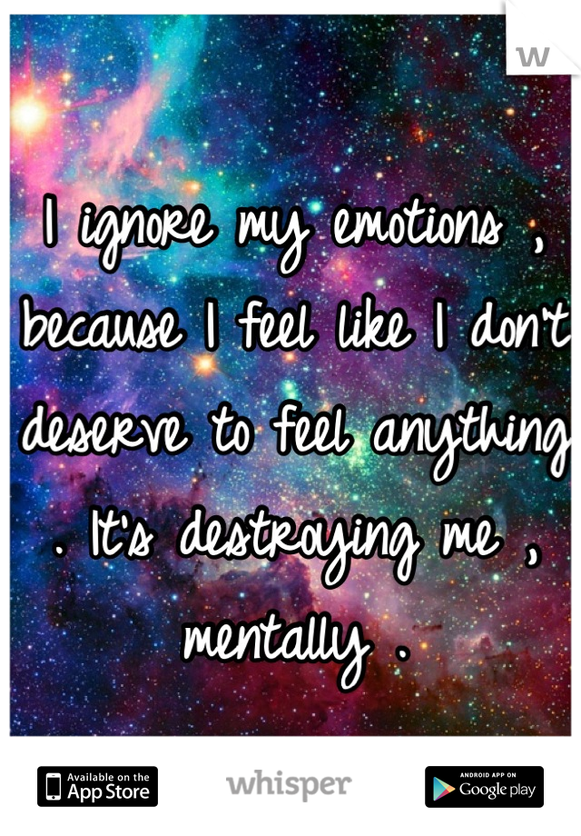 I ignore my emotions , because I feel like I don't deserve to feel anything . It's destroying me , mentally .