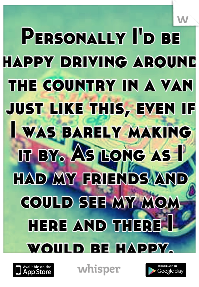 Personally I'd be happy driving around the country in a van just like this, even if I was barely making it by. As long as I had my friends and could see my mom here and there I would be happy.