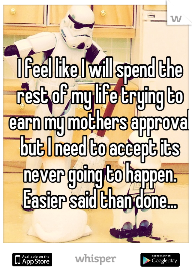 I feel like I will spend the rest of my life trying to earn my mothers approval but I need to accept its never going to happen.  Easier said than done...