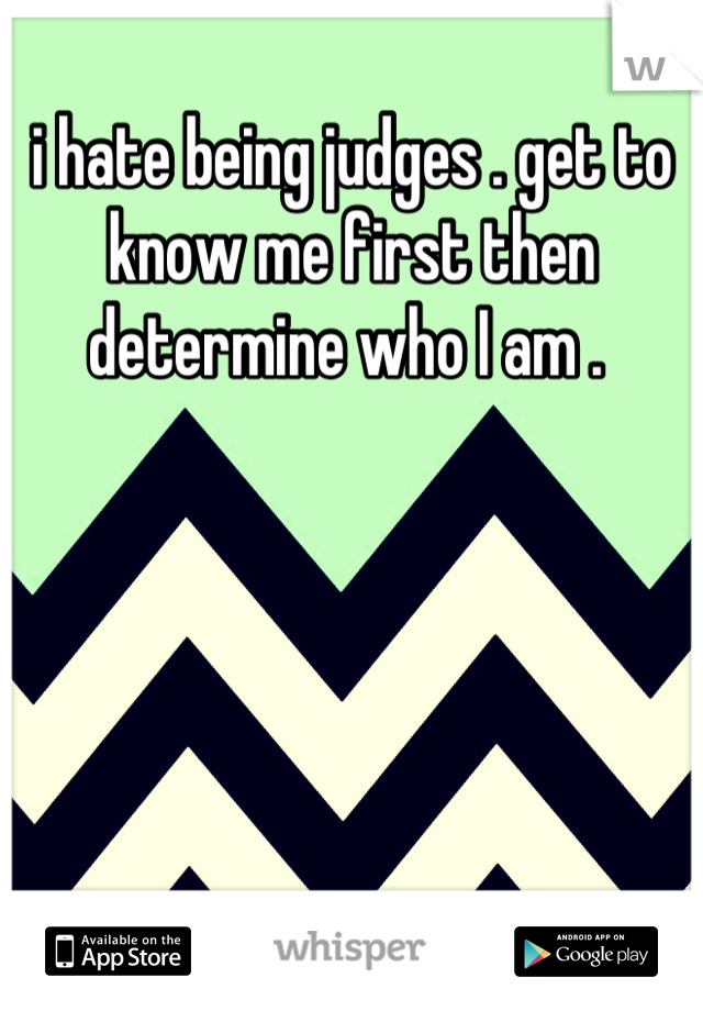 i hate being judges . get to know me first then determine who I am .
