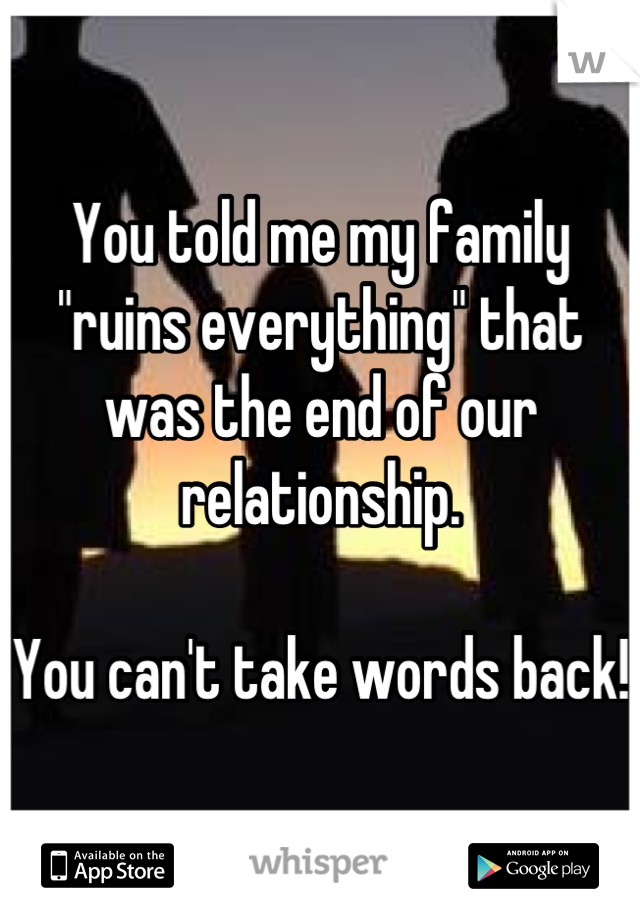 """You told me my family """"ruins everything"""" that was the end of our relationship.   You can't take words back!"""