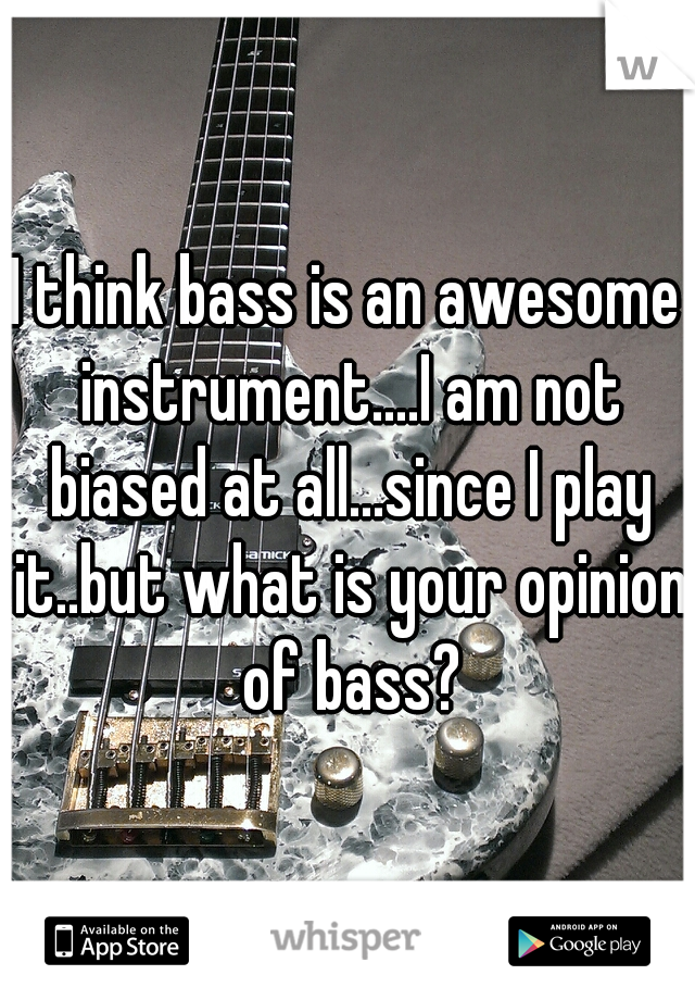 I think bass is an awesome instrument....I am not biased at all...since I play it..but what is your opinion of bass?