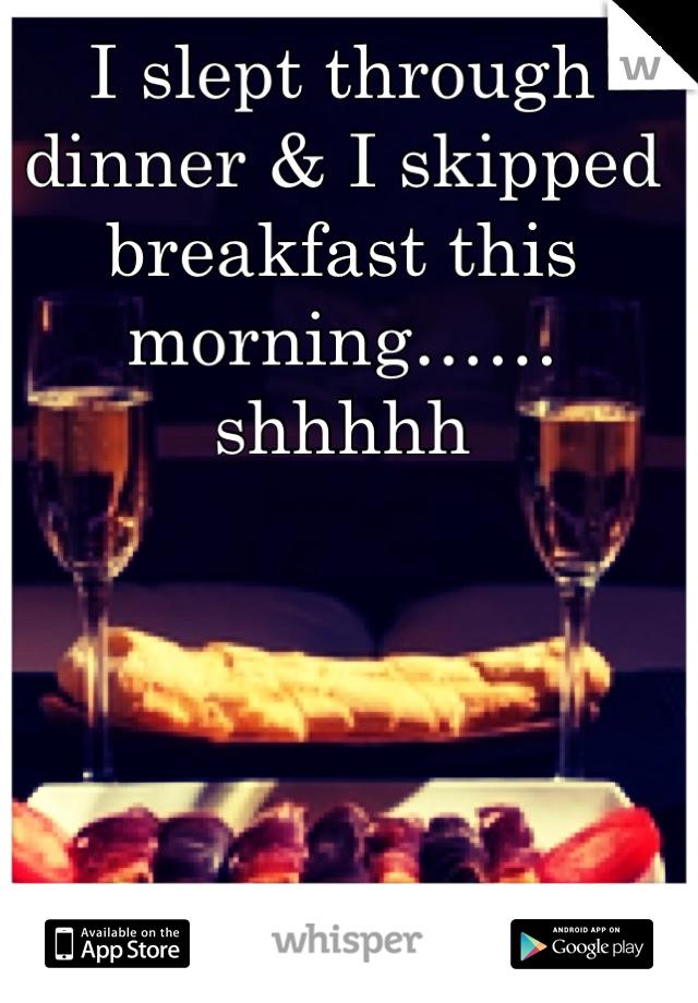I slept through dinner & I skipped breakfast this morning…… shhhhh