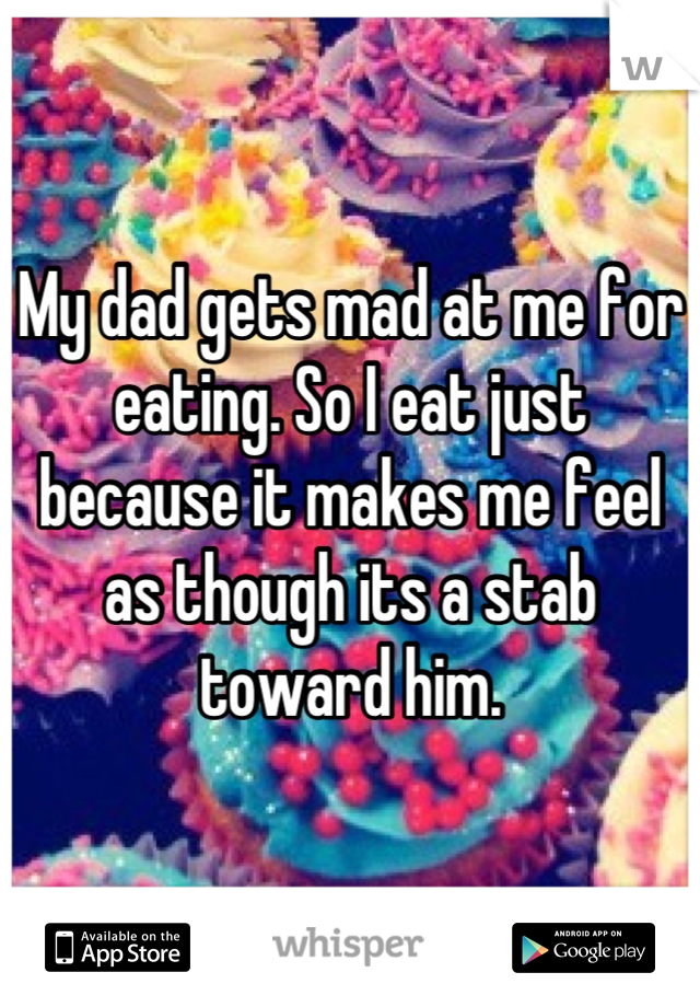 My dad gets mad at me for eating. So I eat just because it makes me feel as though its a stab toward him.