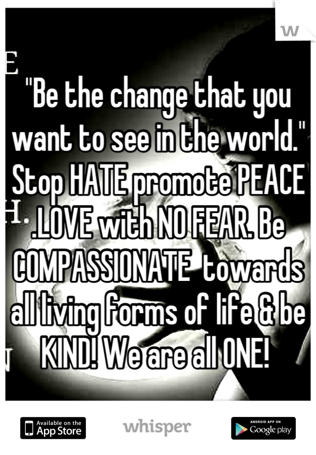 """""""Be the change that you want to see in the world.""""    Stop HATE promote PEACE .LOVE with NO FEAR. Be COMPASSIONATE  towards all living forms of life & be KIND! We are all ONE!"""