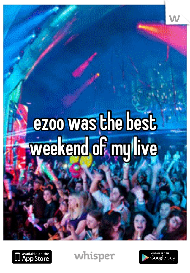 ezoo was the best weekend of my live