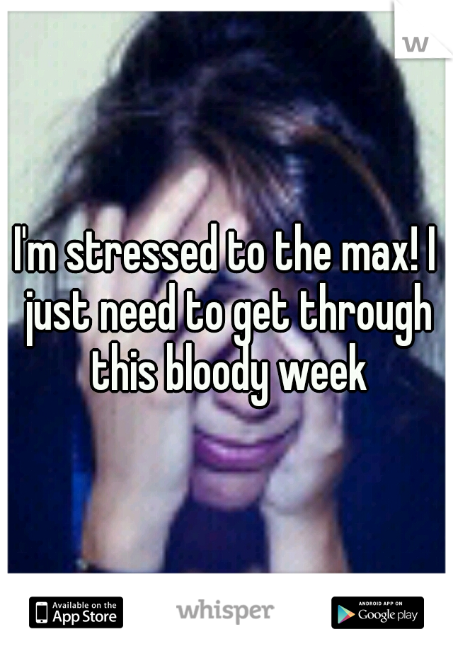 I'm stressed to the max! I just need to get through this bloody week