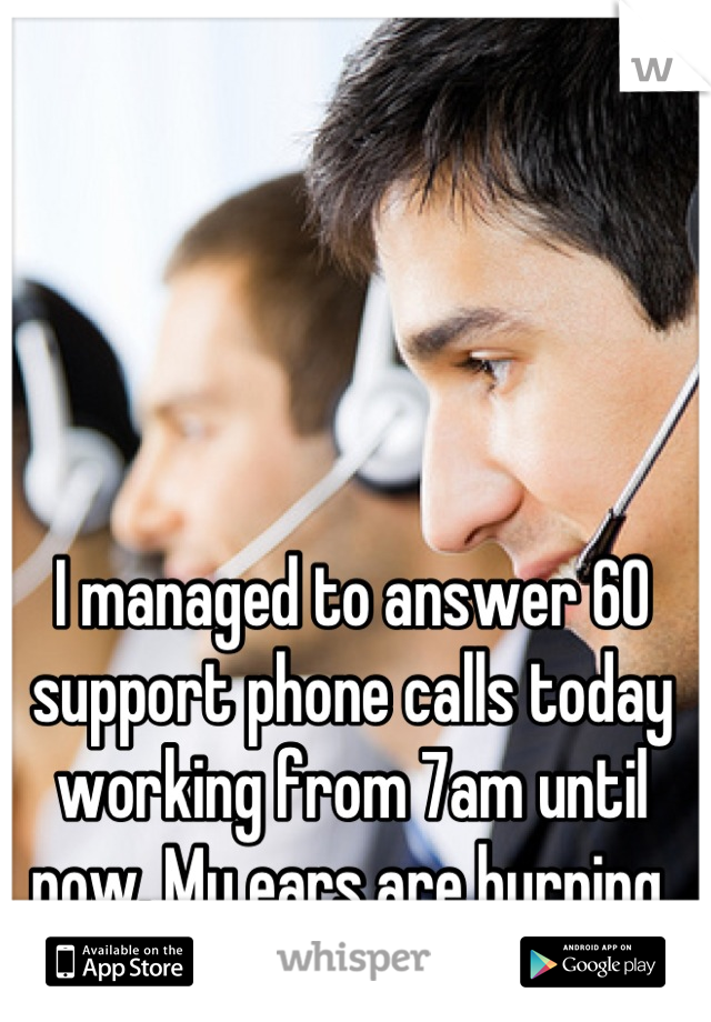 I managed to answer 60 support phone calls today working from 7am until now. My ears are burning.
