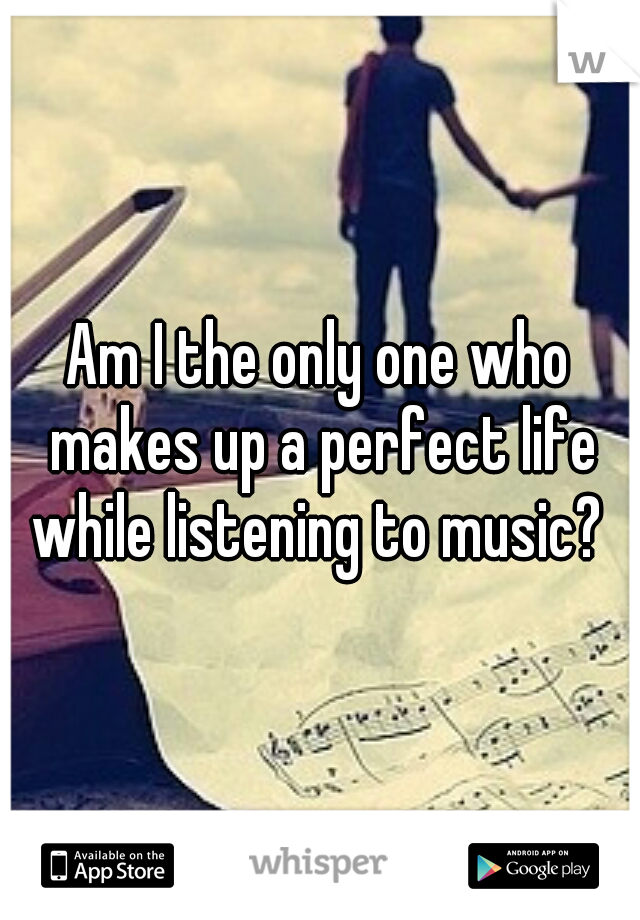 Am I the only one who makes up a perfect life while listening to music?