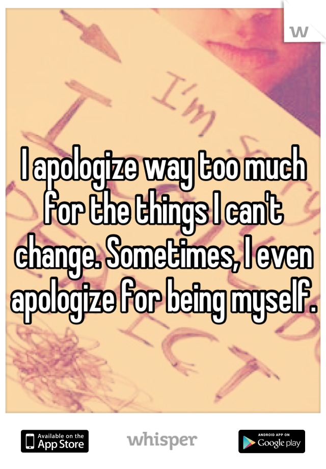I apologize way too much for the things I can't change. Sometimes, I even apologize for being myself.