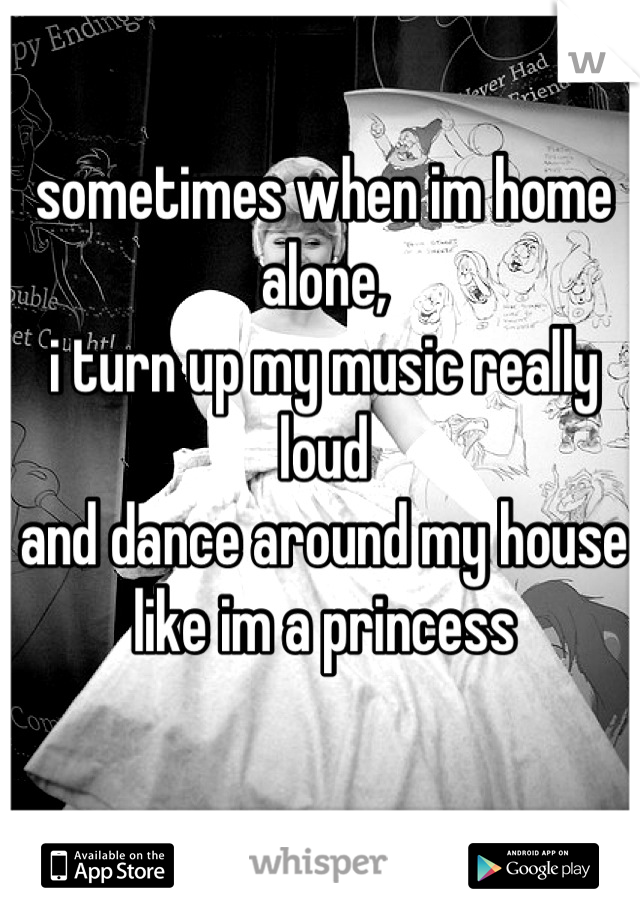 sometimes when im home alone,  i turn up my music really loud and dance around my house like im a princess