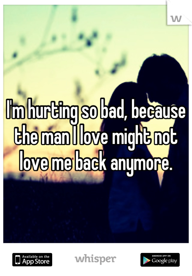 I'm hurting so bad, because the man I love might not love me back anymore.