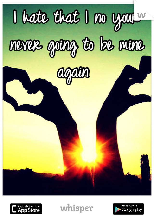 I hate that I no your never going to be mine again