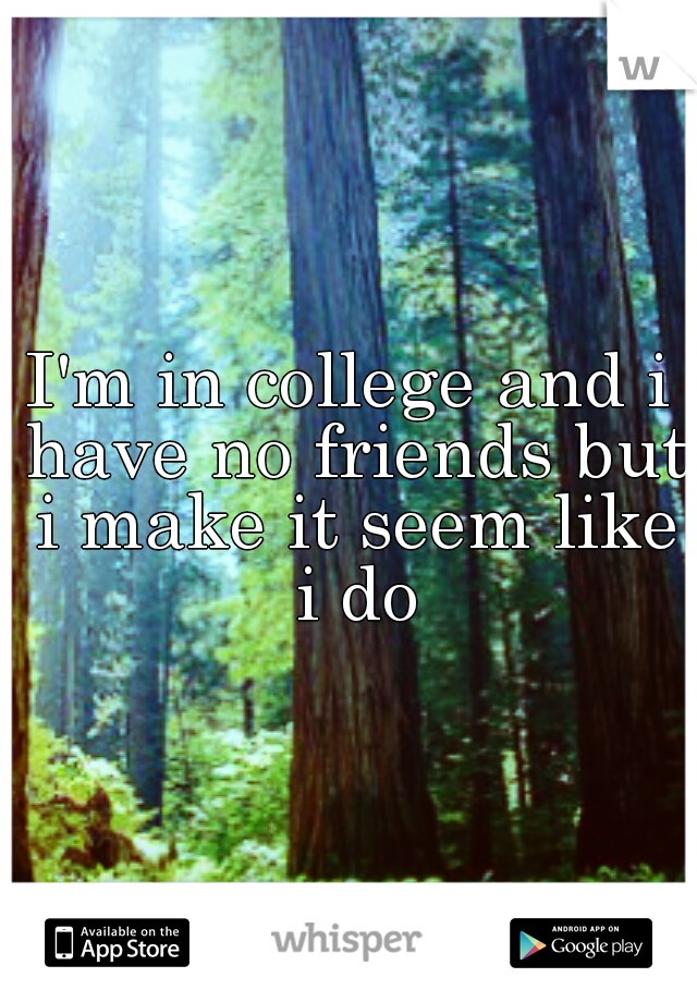 I'm in college and i have no friends but i make it seem like i do