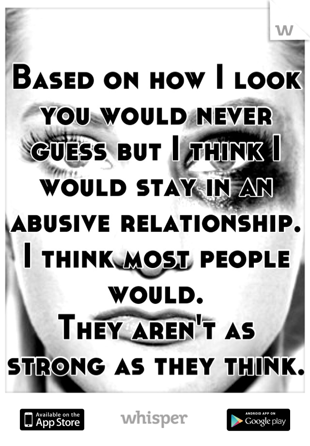 Based on how I look you would never guess but I think I would stay in an abusive relationship. I think most people would.  They aren't as strong as they think.