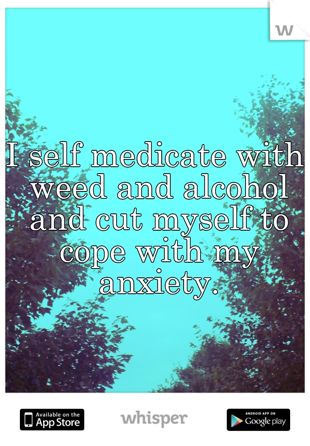 I self medicate with weed and alcohol and cut myself to cope with my anxiety.