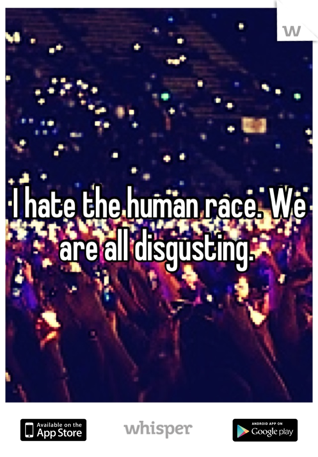 I hate the human race. We are all disgusting.
