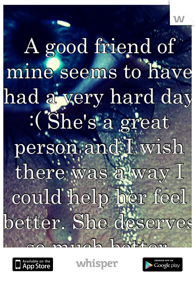 A good friend of mine seems to have had a very hard day :( She's a great person and I wish there was a way I could help her feel better. She deserves so much better.