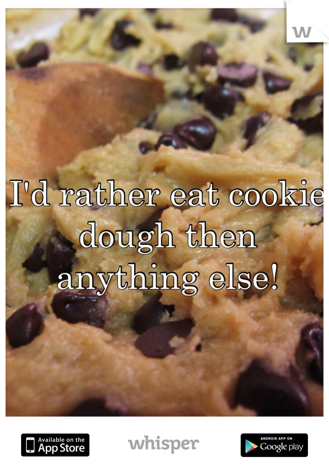I'd rather eat cookie dough then anything else!