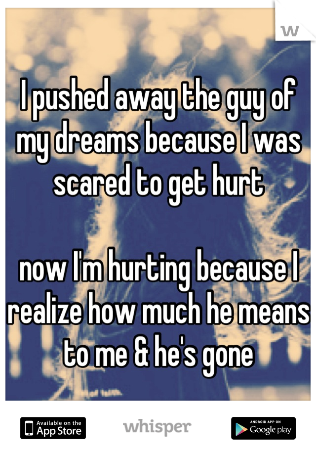 I pushed away the guy of my dreams because I was scared to get hurt  now I'm hurting because I realize how much he means to me & he's gone