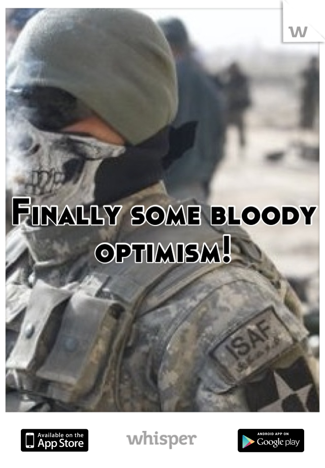 Finally some bloody optimism!