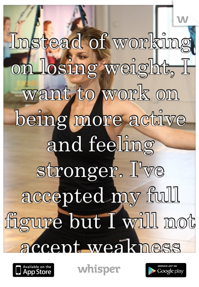 Instead of working on losing weight, I want to work on being more active and feeling stronger. I've accepted my full figure but I will not accept weakness