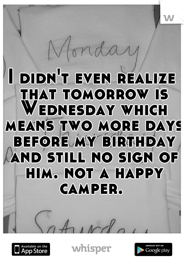 I didn't even realize that tomorrow is Wednesday which means two more days before my birthday and still no sign of him. not a happy camper.
