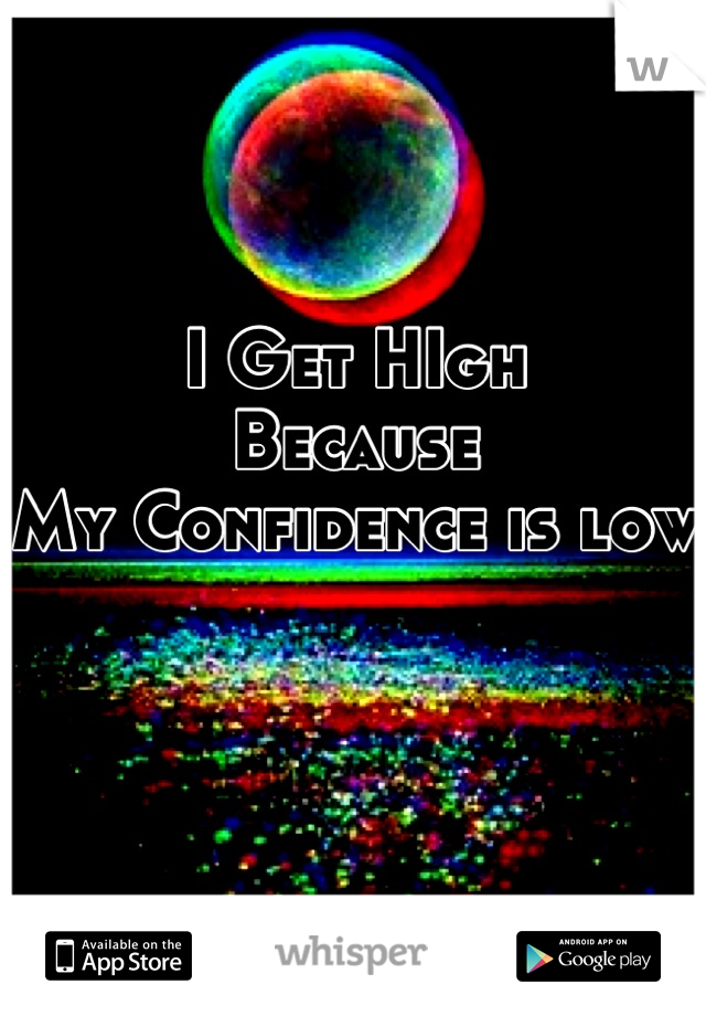 I Get HIgh Because My Confidence is low