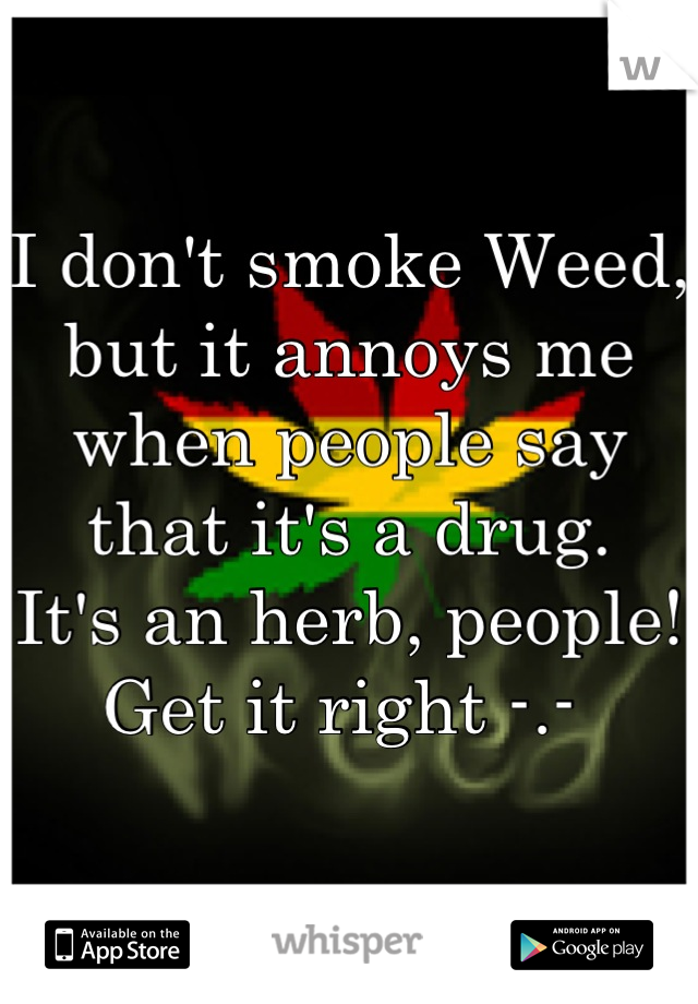 I don't smoke Weed, but it annoys me when people say that it's a drug. It's an herb, people! Get it right -.-