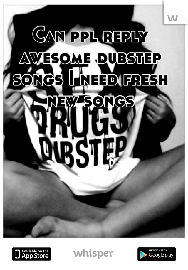 Can ppl reply awesome dubstep songs I need fresh new songs