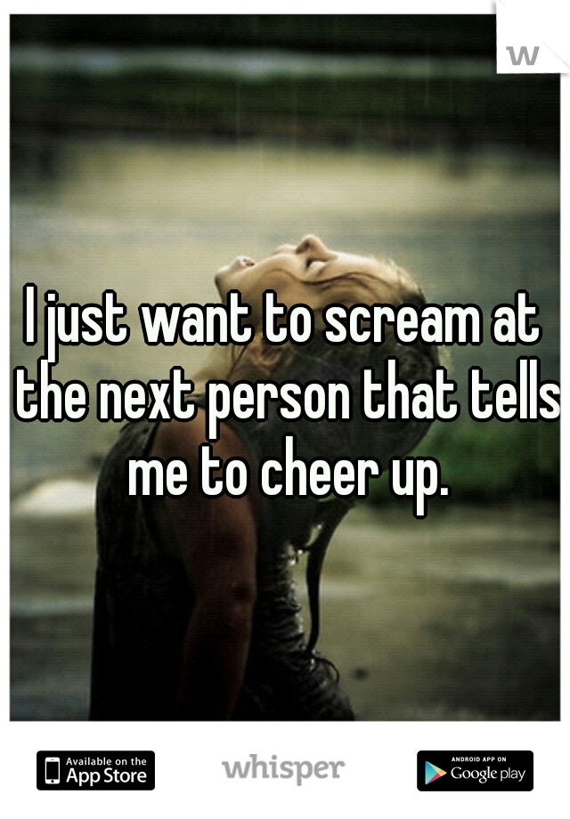 I just want to scream at the next person that tells me to cheer up.