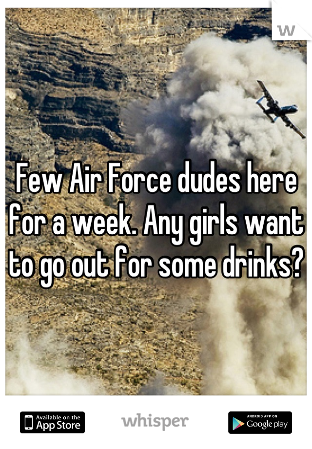 Few Air Force dudes here for a week. Any girls want to go out for some drinks?
